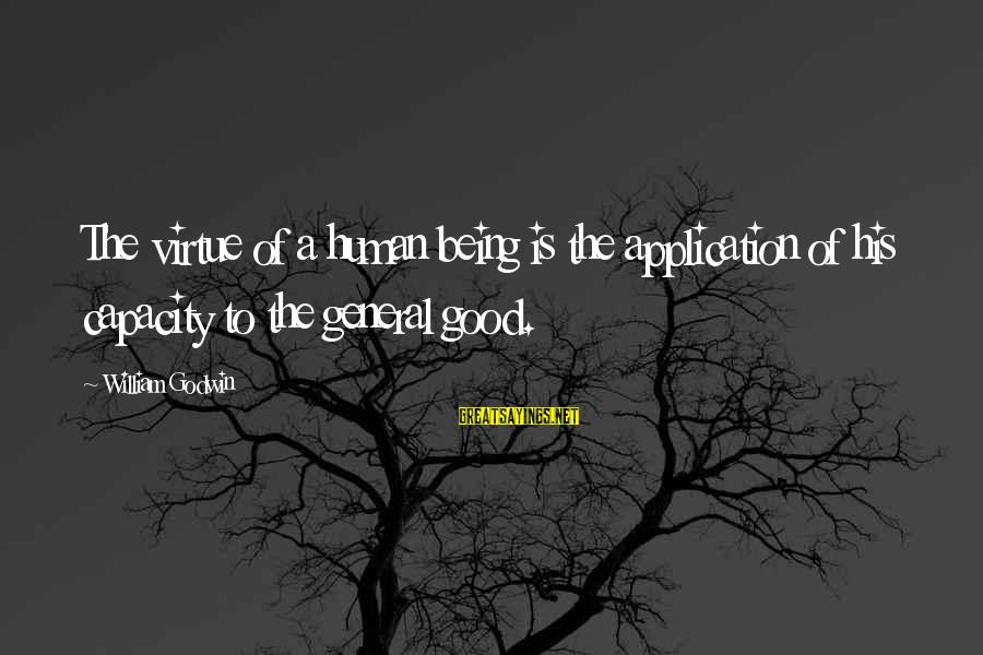 Humans Being Good Sayings By William Godwin: The virtue of a human being is the application of his capacity to the general
