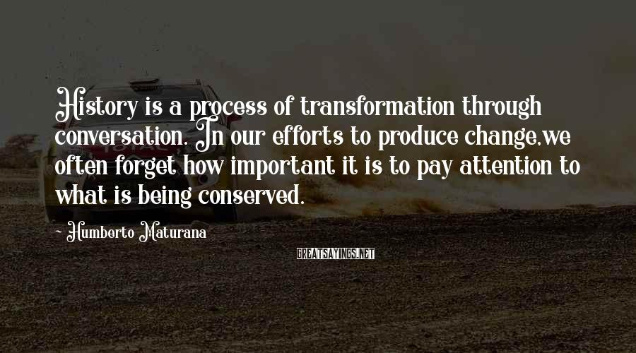 Humberto Maturana Sayings: History is a process of transformation through conversation. In our efforts to produce change,we often