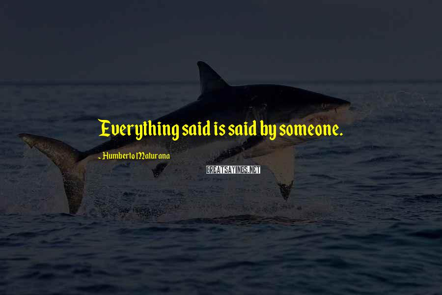 Humberto Maturana Sayings: Everything said is said by someone.
