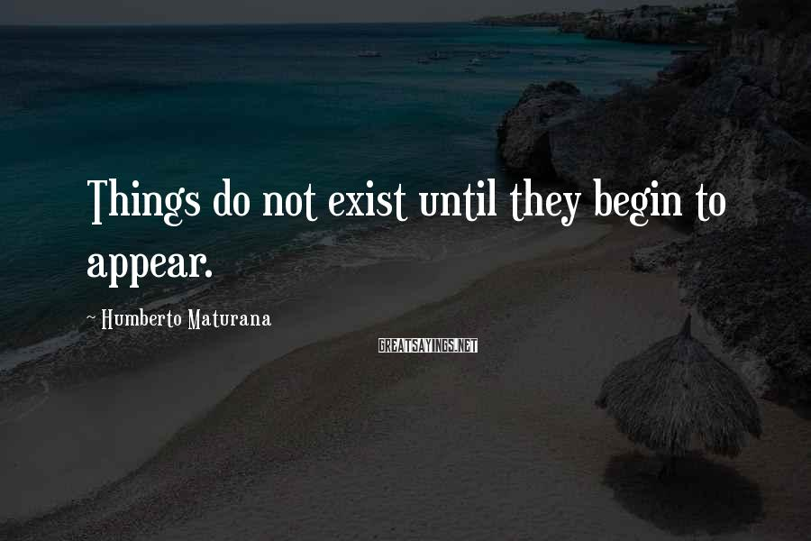Humberto Maturana Sayings: Things do not exist until they begin to appear.