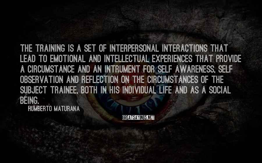 Humberto Maturana Sayings: The training is a set of interpersonal interactions that lead to emotional and intellectual experiences
