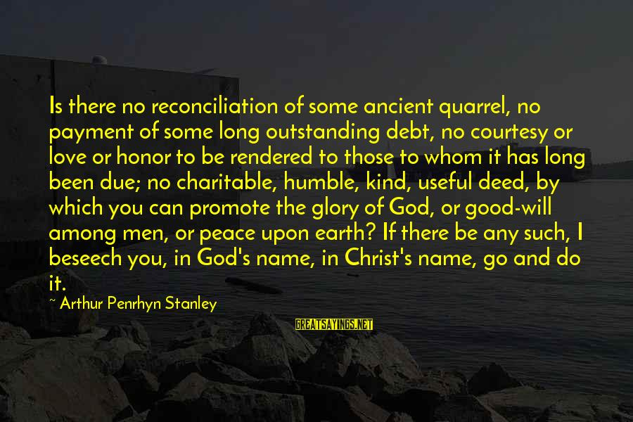 Humble And Kind Sayings By Arthur Penrhyn Stanley: Is there no reconciliation of some ancient quarrel, no payment of some long outstanding debt,