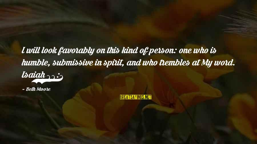 Humble And Kind Sayings By Beth Moore: I will look favorably on this kind of person: one who is humble, submissive in