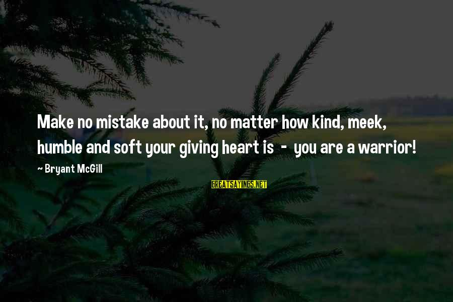 Humble And Kind Sayings By Bryant McGill: Make no mistake about it, no matter how kind, meek, humble and soft your giving