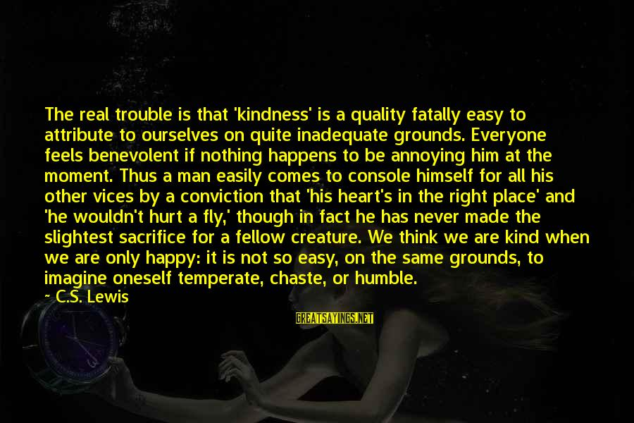 Humble And Kind Sayings By C.S. Lewis: The real trouble is that 'kindness' is a quality fatally easy to attribute to ourselves