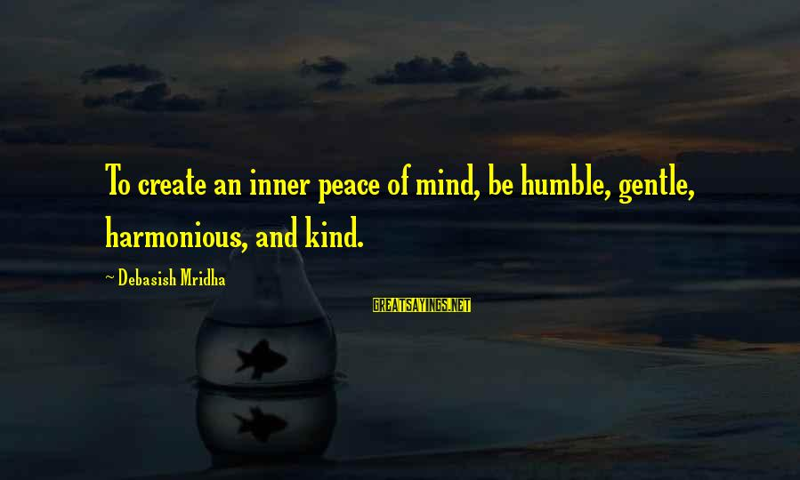 Humble And Kind Sayings By Debasish Mridha: To create an inner peace of mind, be humble, gentle, harmonious, and kind.