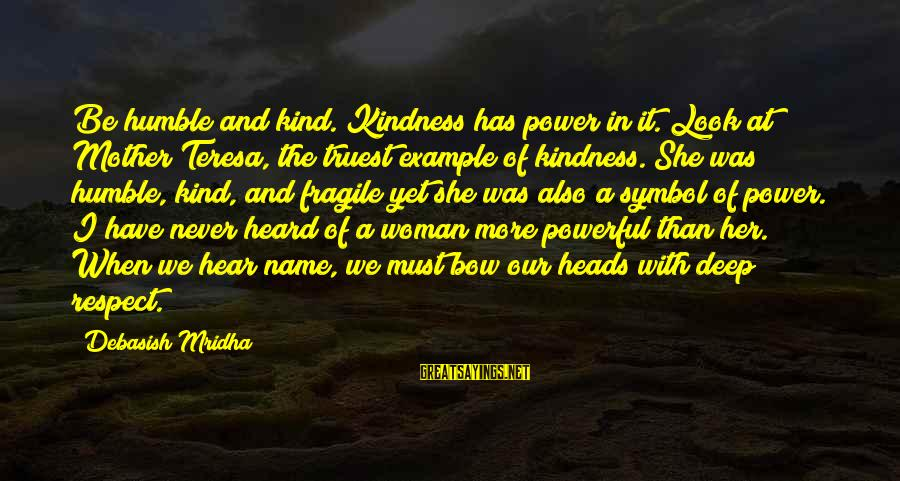 Humble And Kind Sayings By Debasish Mridha: Be humble and kind. Kindness has power in it. Look at Mother Teresa, the truest