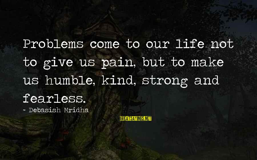 Humble And Kind Sayings By Debasish Mridha: Problems come to our life not to give us pain, but to make us humble,