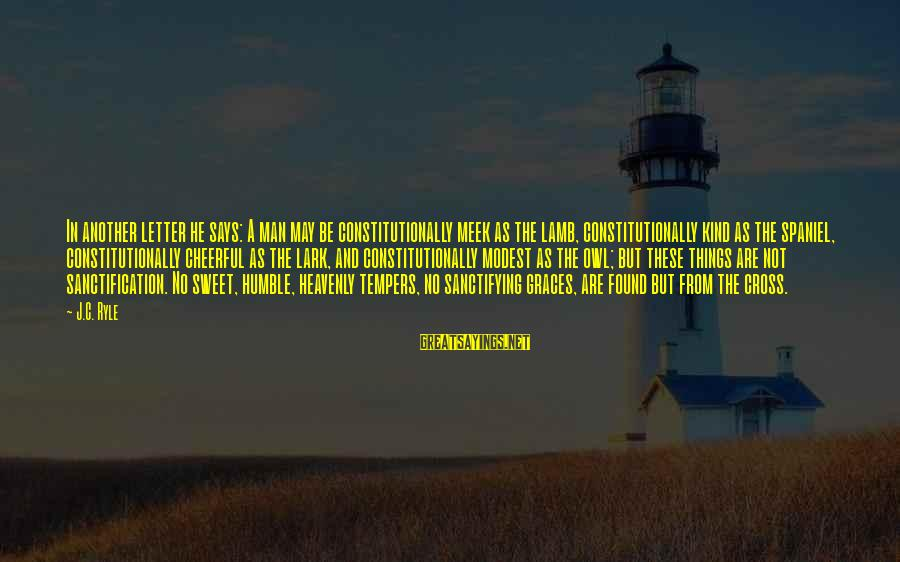 Humble And Kind Sayings By J.C. Ryle: In another letter he says: A man may be constitutionally meek as the lamb, constitutionally
