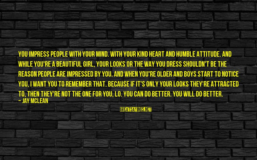 Humble And Kind Sayings By Jay McLean: You impress people with your mind. With your kind heart and humble attitude. And while