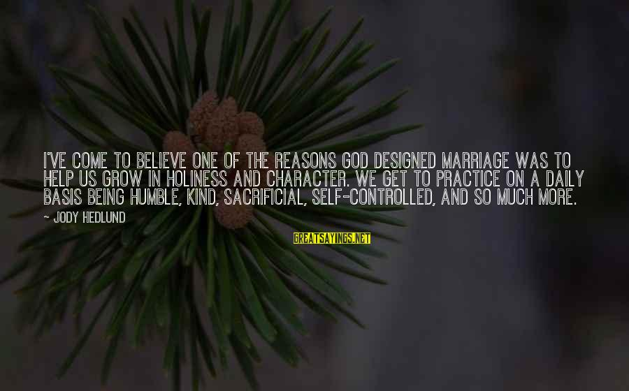 Humble And Kind Sayings By Jody Hedlund: I've come to believe one of the reasons God designed marriage was to help us