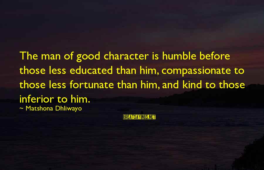 Humble And Kind Sayings By Matshona Dhliwayo: The man of good character is humble before those less educated than him, compassionate to