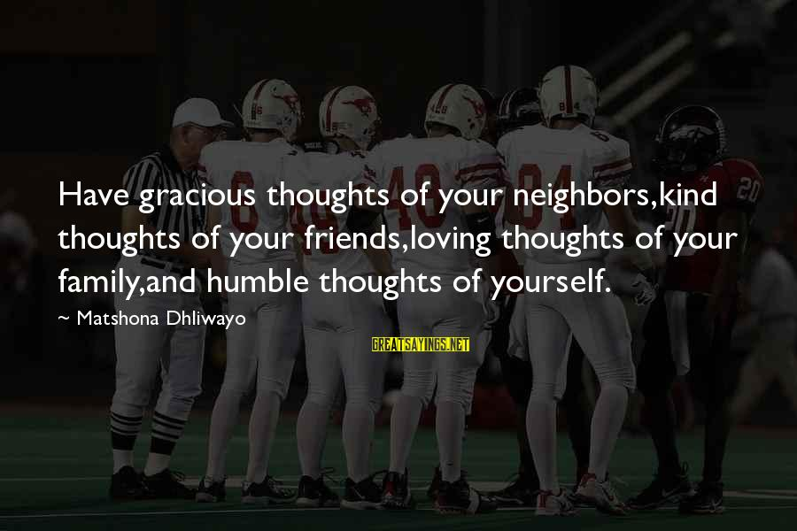 Humble And Kind Sayings By Matshona Dhliwayo: Have gracious thoughts of your neighbors,kind thoughts of your friends,loving thoughts of your family,and humble
