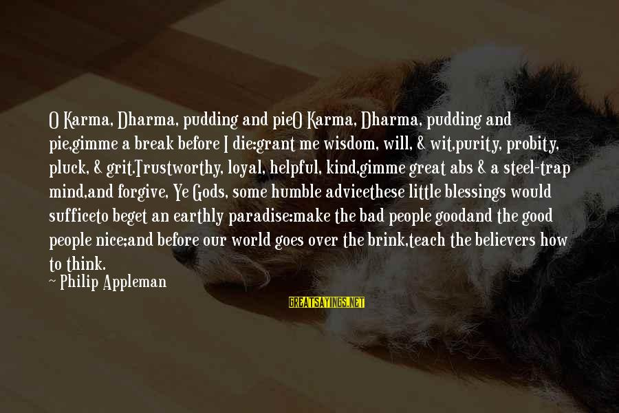 Humble And Kind Sayings By Philip Appleman: O Karma, Dharma, pudding and pieO Karma, Dharma, pudding and pie,gimme a break before I