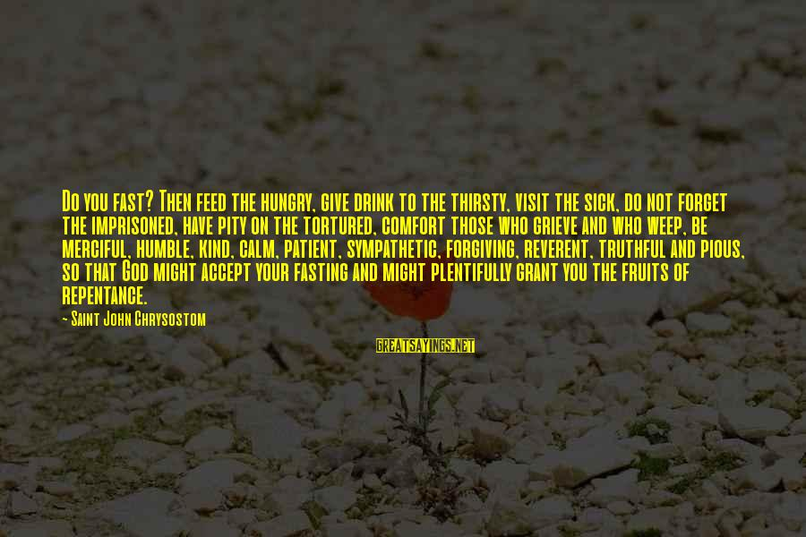 Humble And Kind Sayings By Saint John Chrysostom: Do you fast? Then feed the hungry, give drink to the thirsty, visit the sick,