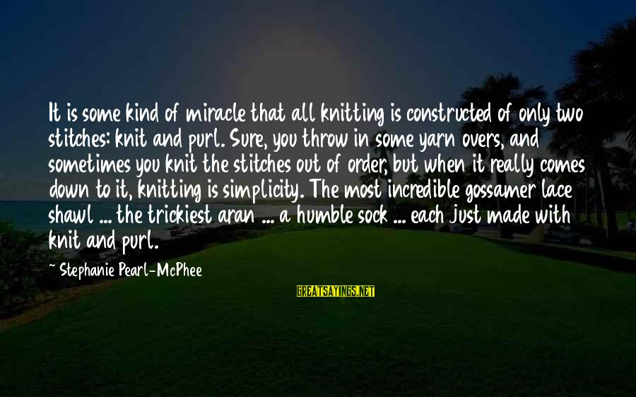 Humble And Kind Sayings By Stephanie Pearl-McPhee: It is some kind of miracle that all knitting is constructed of only two stitches: