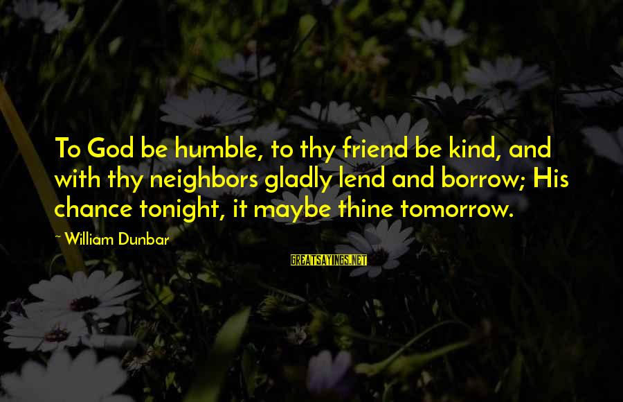 Humble And Kind Sayings By William Dunbar: To God be humble, to thy friend be kind, and with thy neighbors gladly lend