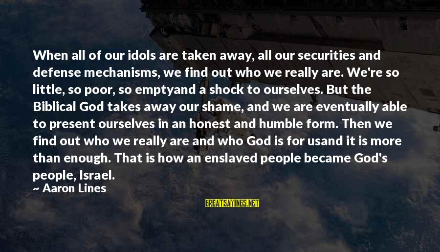 Humble People Sayings By Aaron Lines: When all of our idols are taken away, all our securities and defense mechanisms, we