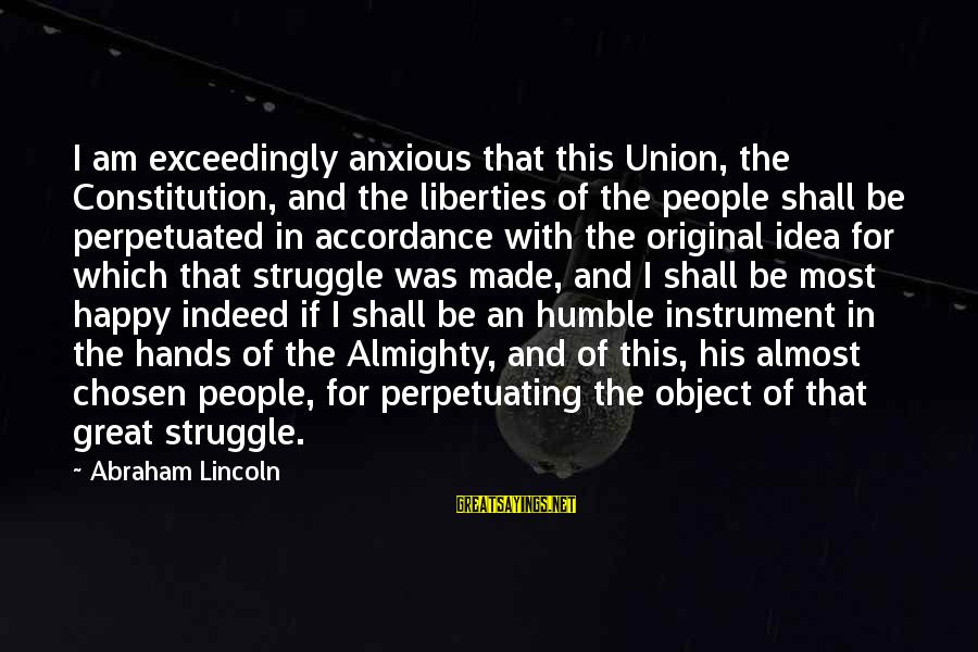 Humble People Sayings By Abraham Lincoln: I am exceedingly anxious that this Union, the Constitution, and the liberties of the people