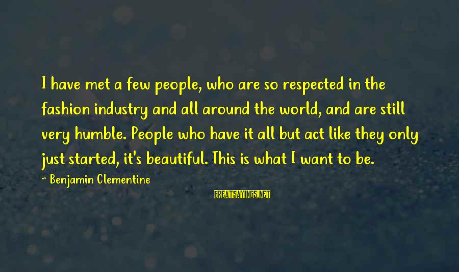 Humble People Sayings By Benjamin Clementine: I have met a few people, who are so respected in the fashion industry and