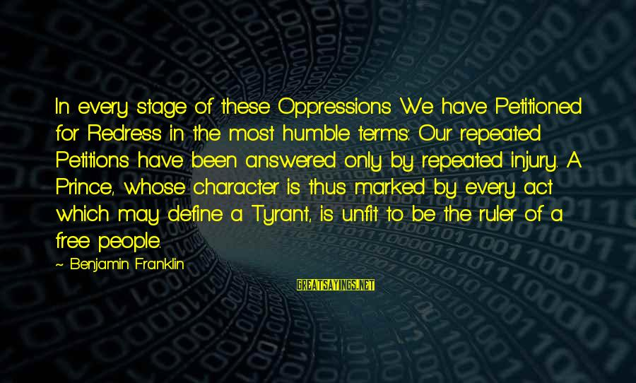 Humble People Sayings By Benjamin Franklin: In every stage of these Oppressions We have Petitioned for Redress in the most humble