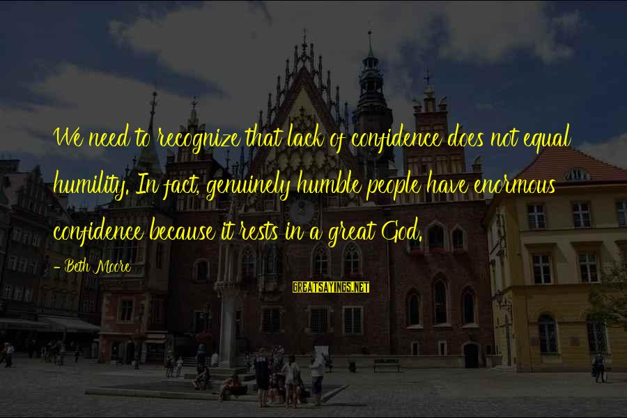 Humble People Sayings By Beth Moore: We need to recognize that lack of confidence does not equal humility. In fact, genuinely