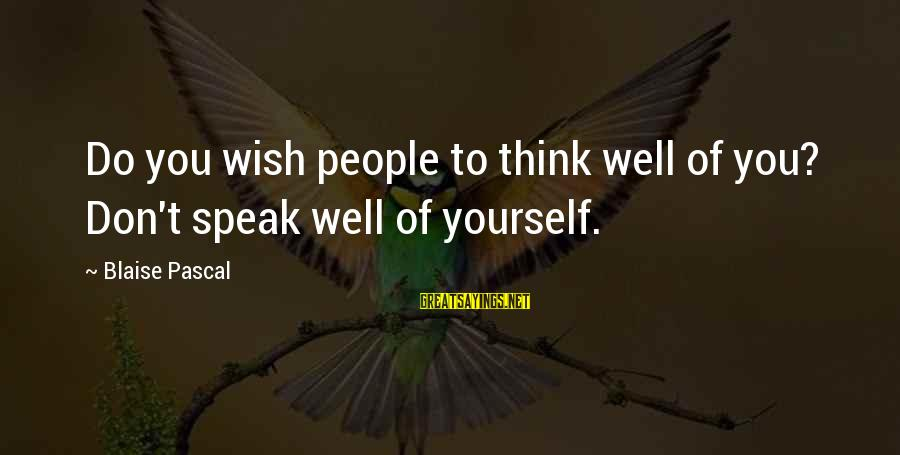 Humble People Sayings By Blaise Pascal: Do you wish people to think well of you? Don't speak well of yourself.