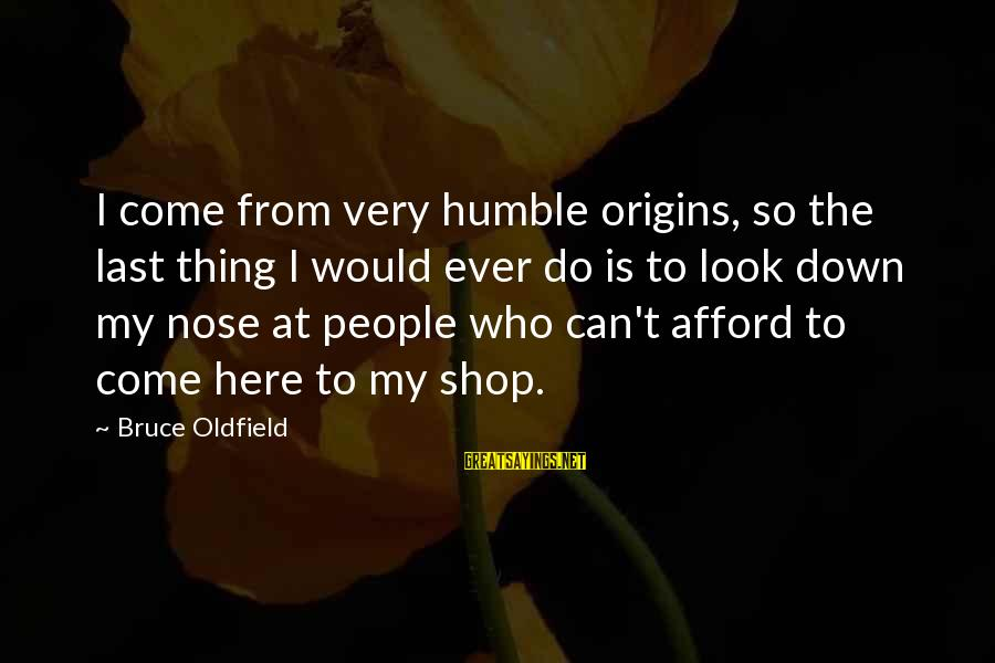 Humble People Sayings By Bruce Oldfield: I come from very humble origins, so the last thing I would ever do is