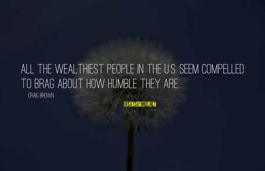 Humble People Sayings By Craig Brown: All the wealthiest people in the U.S. seem compelled to brag about how humble they