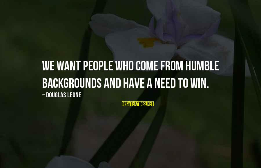 Humble People Sayings By Douglas Leone: We want people who come from humble backgrounds and have a need to win.