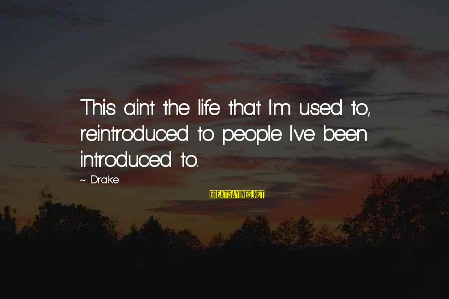 Humble People Sayings By Drake: This aint the life that I'm used to, reintroduced to people I've been introduced to.