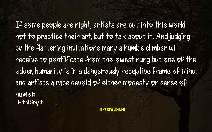 Humble People Sayings By Ethel Smyth: If some people are right, artists are put into this world not to practice their