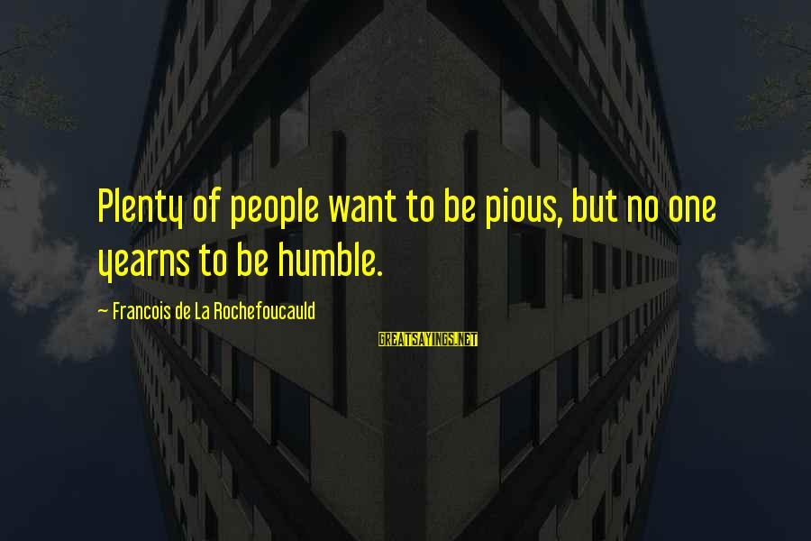 Humble People Sayings By Francois De La Rochefoucauld: Plenty of people want to be pious, but no one yearns to be humble.