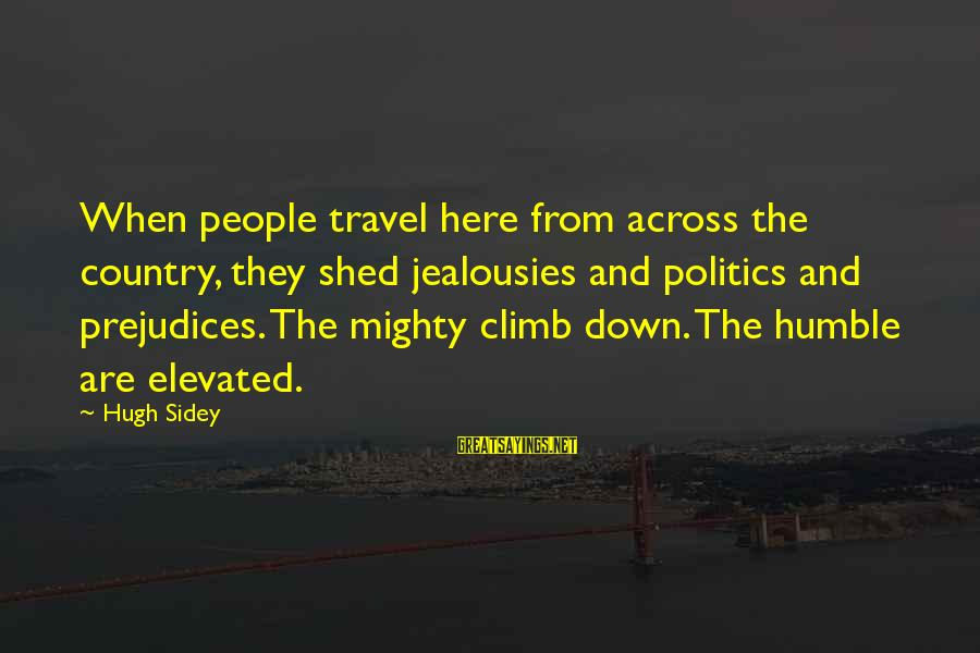 Humble People Sayings By Hugh Sidey: When people travel here from across the country, they shed jealousies and politics and prejudices.