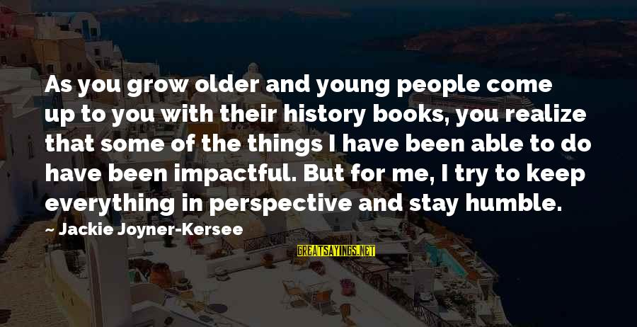 Humble People Sayings By Jackie Joyner-Kersee: As you grow older and young people come up to you with their history books,