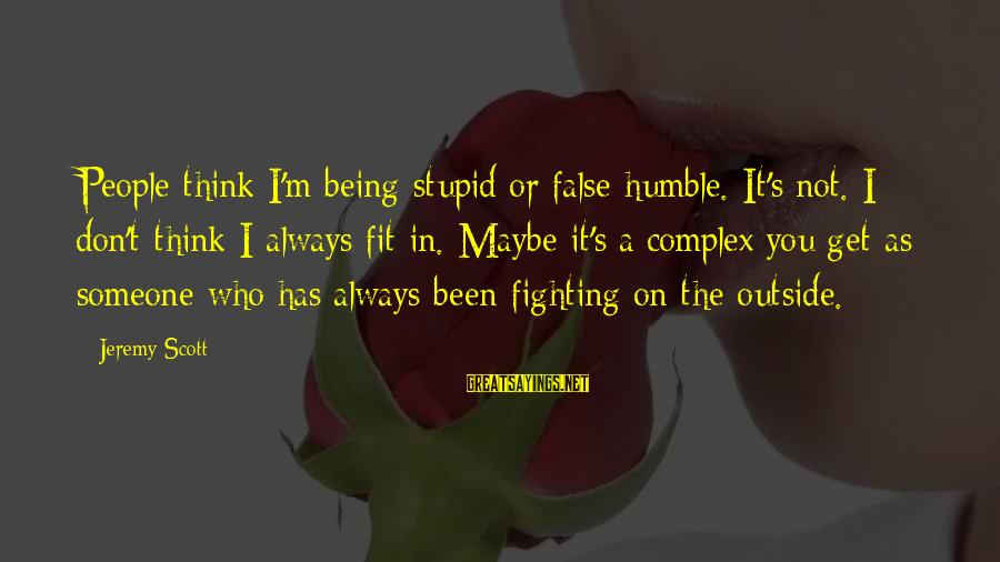 Humble People Sayings By Jeremy Scott: People think I'm being stupid or false humble. It's not. I don't think I always