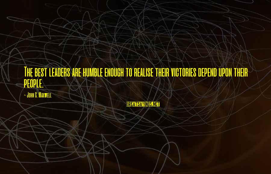 Humble People Sayings By John C. Maxwell: The best leaders are humble enough to realise their victories depend upon their people.