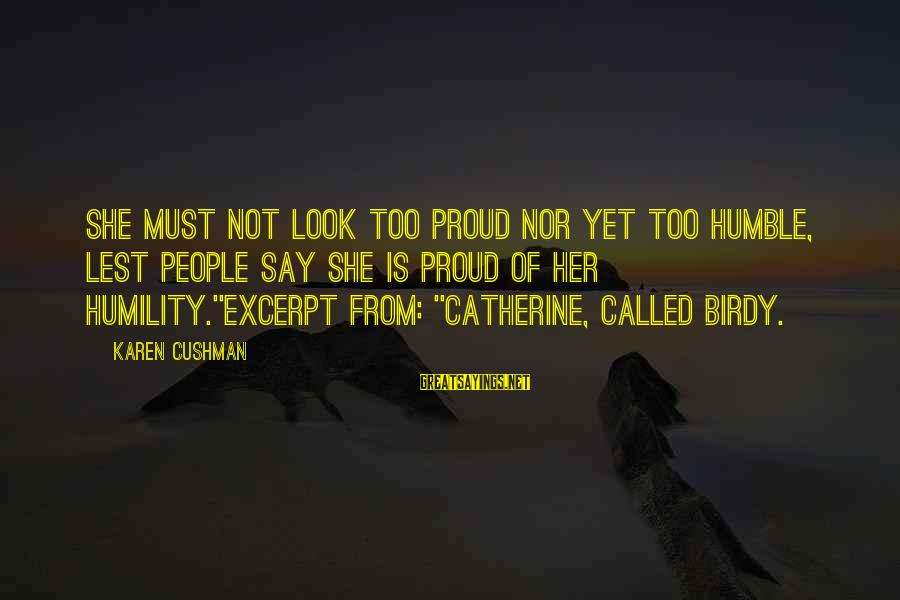 Humble People Sayings By Karen Cushman: She must not look too proud nor yet too humble, lest people say she is