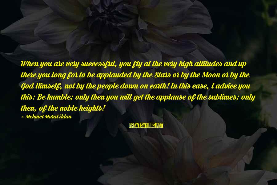 Humble People Sayings By Mehmet Murat Ildan: When you are very successful, you fly at the very high altitudes and up there