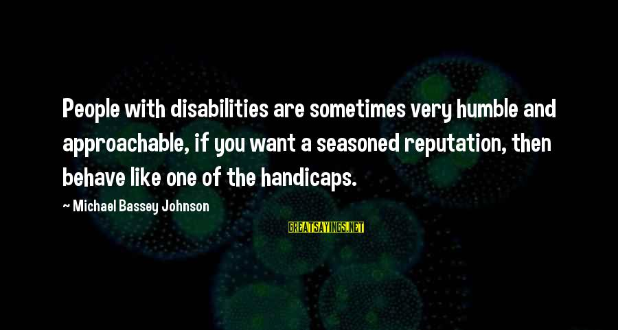 Humble People Sayings By Michael Bassey Johnson: People with disabilities are sometimes very humble and approachable, if you want a seasoned reputation,