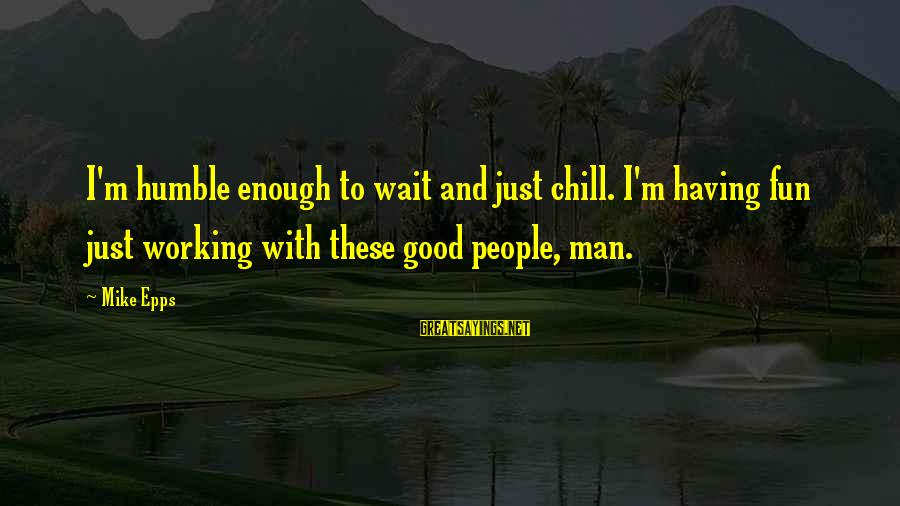 Humble People Sayings By Mike Epps: I'm humble enough to wait and just chill. I'm having fun just working with these