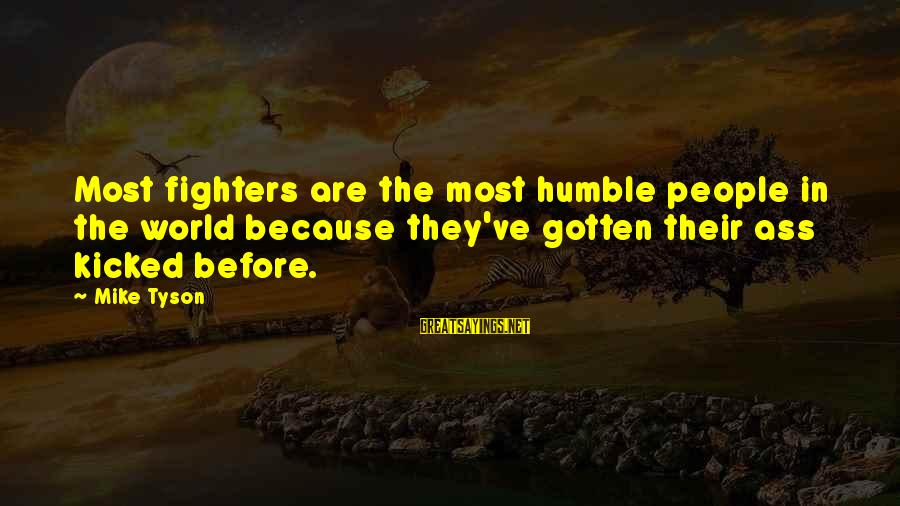 Humble People Sayings By Mike Tyson: Most fighters are the most humble people in the world because they've gotten their ass