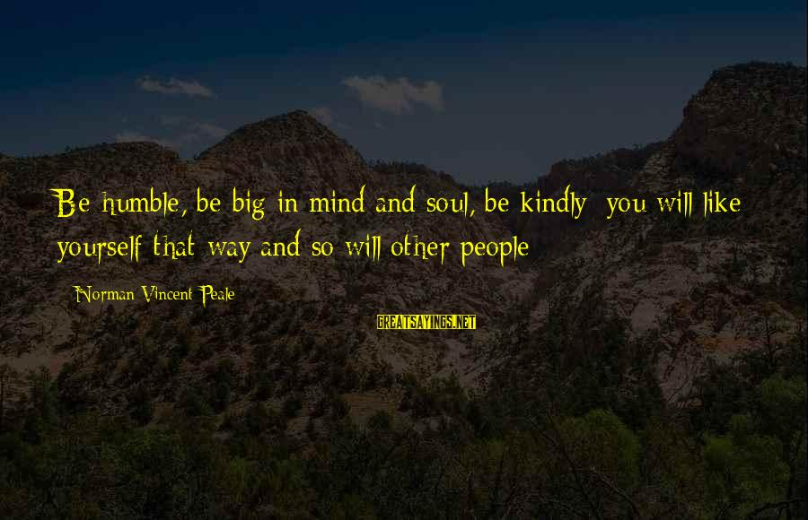 Humble People Sayings By Norman Vincent Peale: Be humble, be big in mind and soul, be kindly; you will like yourself that