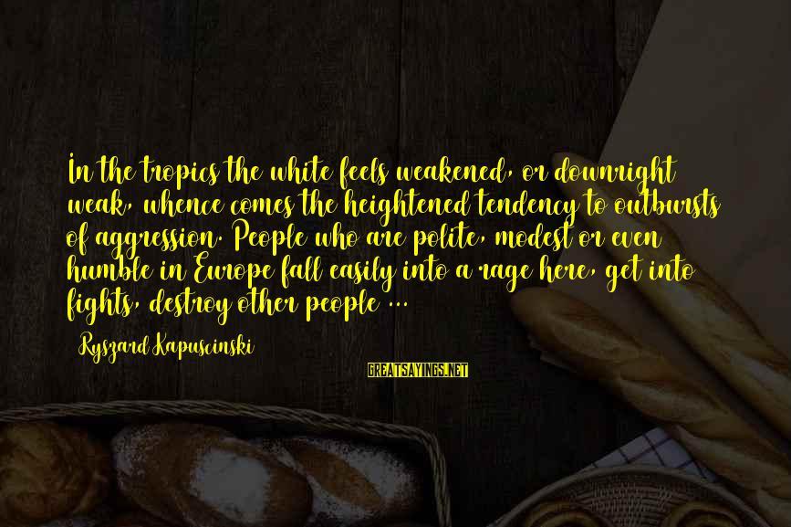 Humble People Sayings By Ryszard Kapuscinski: In the tropics the white feels weakened, or downright weak, whence comes the heightened tendency