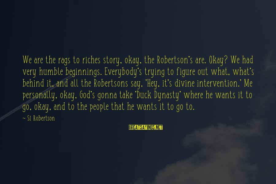 Humble People Sayings By Si Robertson: We are the rags to riches story, okay, the Robertson's are. Okay? We had very
