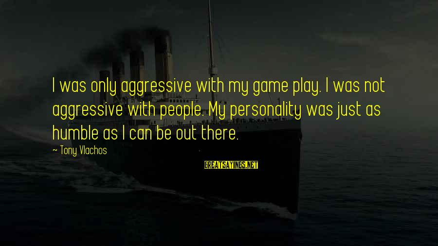 Humble People Sayings By Tony Vlachos: I was only aggressive with my game play. I was not aggressive with people. My
