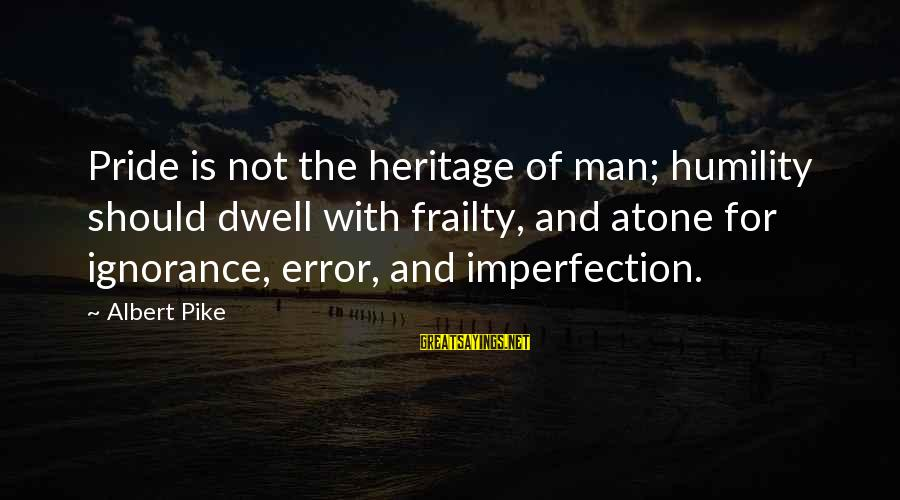 Humility And Pride Sayings By Albert Pike: Pride is not the heritage of man; humility should dwell with frailty, and atone for
