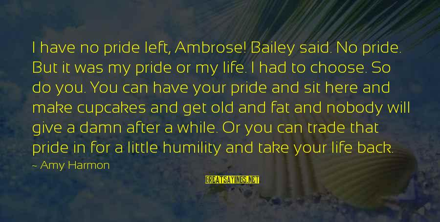 Humility And Pride Sayings By Amy Harmon: I have no pride left, Ambrose! Bailey said. No pride. But it was my pride