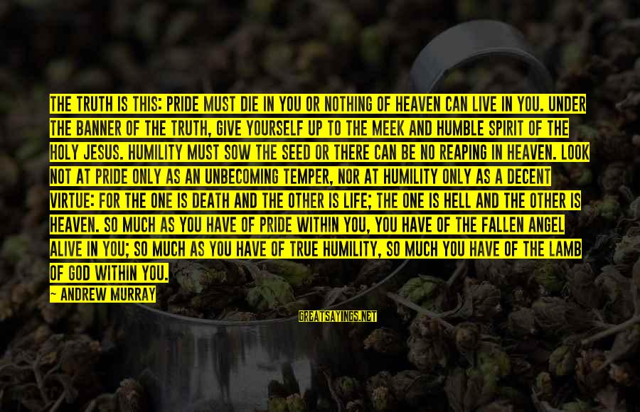 Humility And Pride Sayings By Andrew Murray: The truth is this: Pride must die in you or nothing of heaven can live