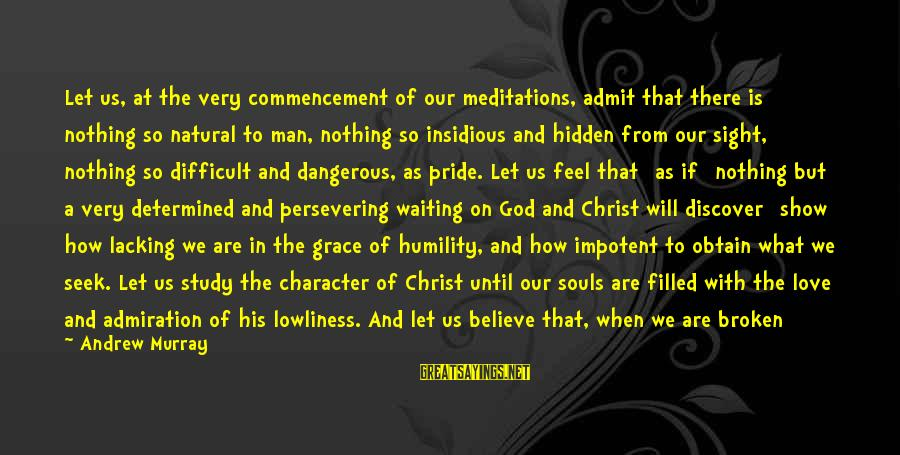 Humility And Pride Sayings By Andrew Murray: Let us, at the very commencement of our meditations, admit that there is nothing so